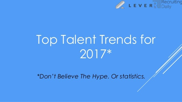 Top Talent Trends for 2017* *Don't Believe The Hype. Or statistics.