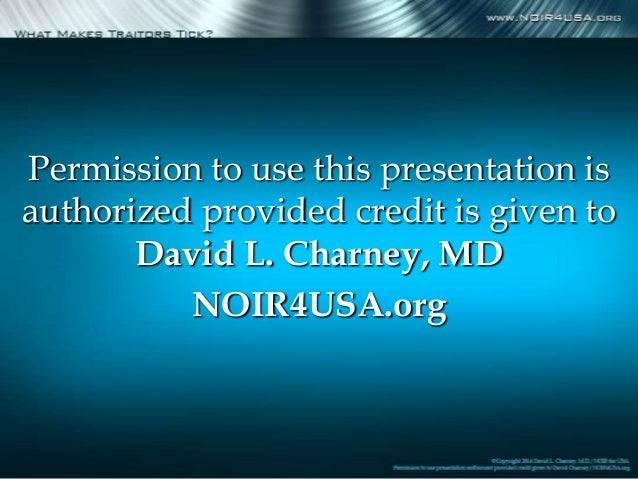Permission to use this presentation is authorized provided credit is given to David L. Charney, MD NOIR4USA.org