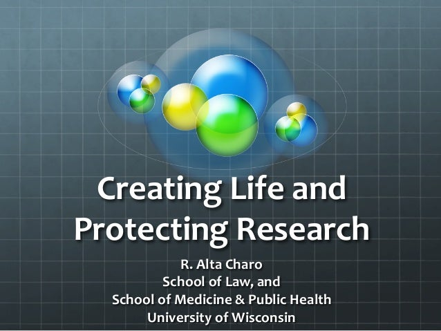 Creating	   Life	   and	    Protecting	   Research	    R.	   Alta	   Charo	    School	   of	   Law,	   and	    School	   o...