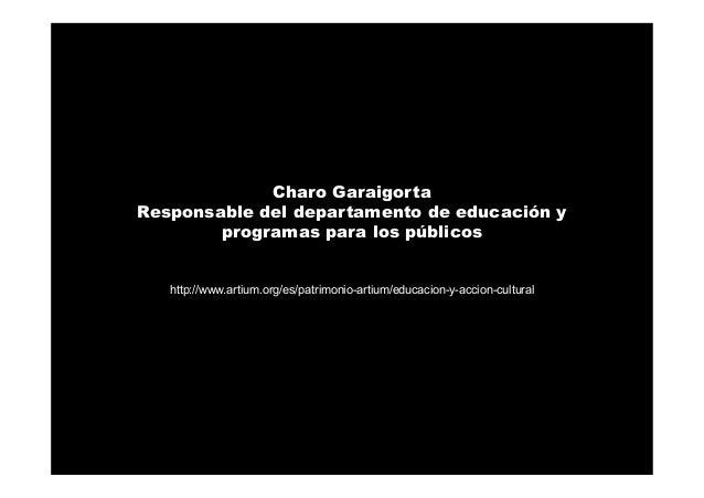 Charo Garaigorta Responsable del departamento de educación y programas para los públicos http://www.artium.org/es/patrimon...