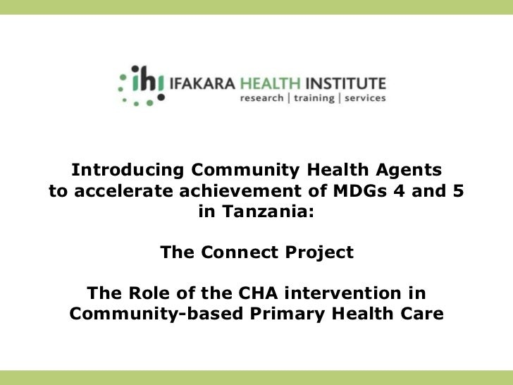 Introducing Community Health Agents to accelerate achievement of MDGs 4 and 5 in Tanzania:The Connect Project The Role of ...