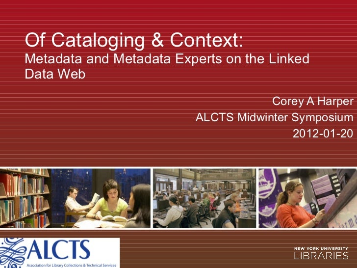 Of Cataloging & Context: Metadata and Metadata Experts on the Linked Data Web Corey A Harper ALCTS Midwinter Symposium 201...