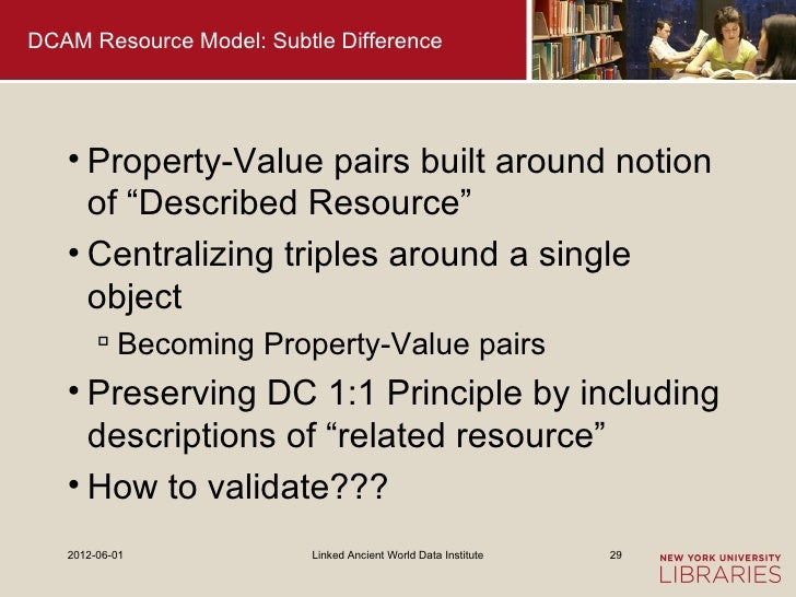 """DCAM Resource Model: Subtle Difference   • Property-Value pairs built around notion     of """"Described Resource""""   • Centra..."""