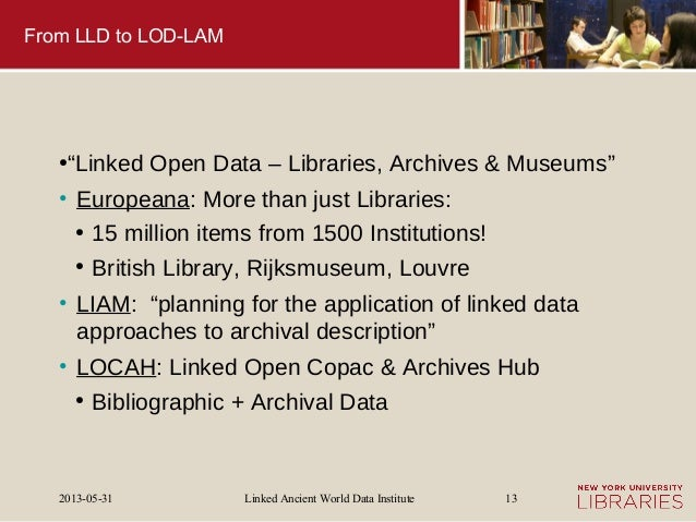 """Linked Ancient World Data Institute2013-05-31 13From LLD to LOD-LAM●""""Linked Open Data – Libraries, Archives & Museums""""• Eu..."""