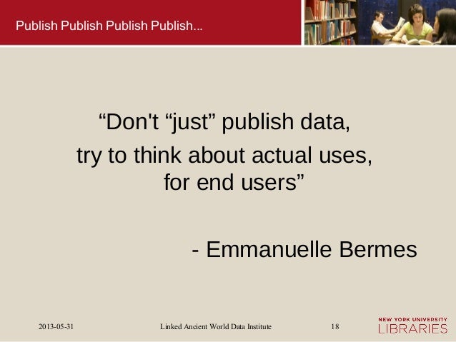 """Linked Ancient World Data Institute2013-05-31 18Publish Publish Publish Publish...""""Dont """"just"""" publish data,try to think a..."""