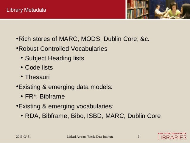 Linked Ancient World Data Institute2013-05-31 3Library Metadata●Rich stores of MARC, MODS, Dublin Core, &c.●Robust Control...