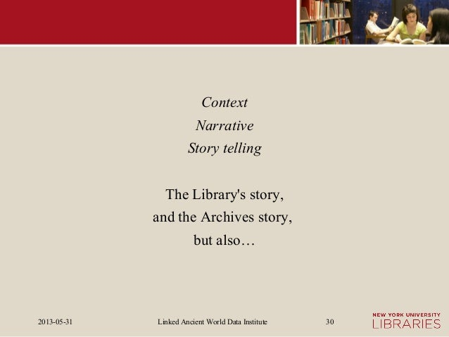 Linked Ancient World Data Institute2013-05-31 30ContextNarrativeStory tellingThe Librarys story,and the Archives story,but...