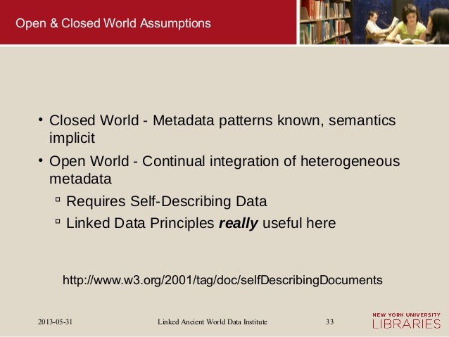 Linked Ancient World Data Institute2013-05-31 33Open & Closed World Assumptions• Closed World - Metadata patterns known, s...