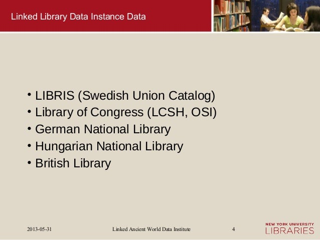 Linked Ancient World Data Institute2013-05-31 4Linked Library Data Instance Data• LIBRIS (Swedish Union Catalog)• Library ...