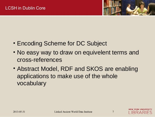 Linked Ancient World Data Institute2013-05-31 7LCSH in Dublin Core• Encoding Scheme for DC Subject• No easy way to draw on...