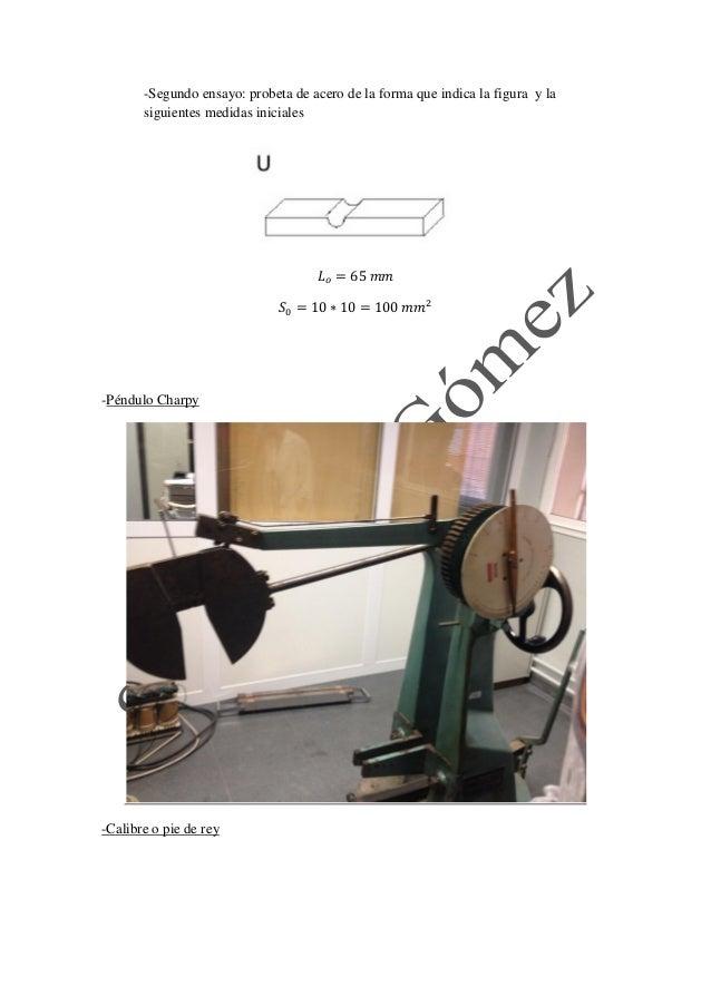 -Segundo ensayo: probeta de acero de la forma que indica la figura y la siguientes medidas iniciales  -Péndulo Charpy  -Ca...