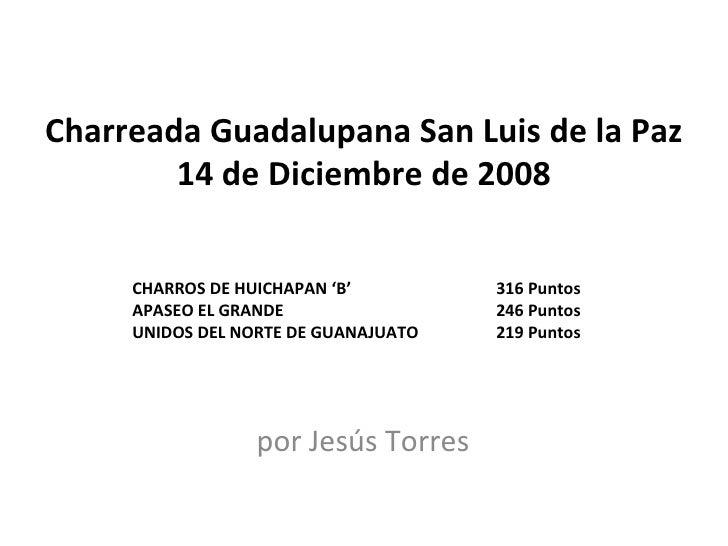 Charreada Guadalupana San Luis de la Paz 14 de Diciembre de 2008 por Jesús Torres CHARROS DE HUICHAPAN 'B'  316 Puntos APA...