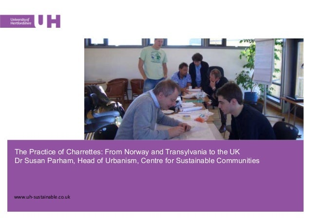 The Practice of Charrettes: From Norway and Transylvania to the UKDr Susan Parham, Head of Urbanism, Centre for Sustainabl...