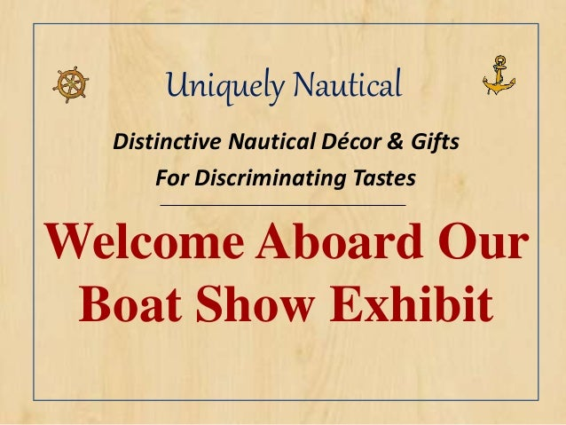 Uniquely Nautical Distinctive Nautical Décor & Gifts For Discriminating Tastes Welcome Aboard Our Boat Show Exhibit
