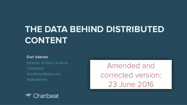 Dan Valente Director of Data Science, Chartbeat dan@chartbeat.com @dpvalente THE DATA BEHIND DISTRIBUTED CONTENT Amended a...
