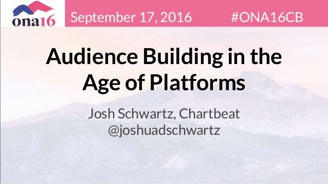 Audience Building in the Age of Platforms Josh Schwartz, Chartbeat @joshuadschwartz September 17, 2016 #ONA16CB