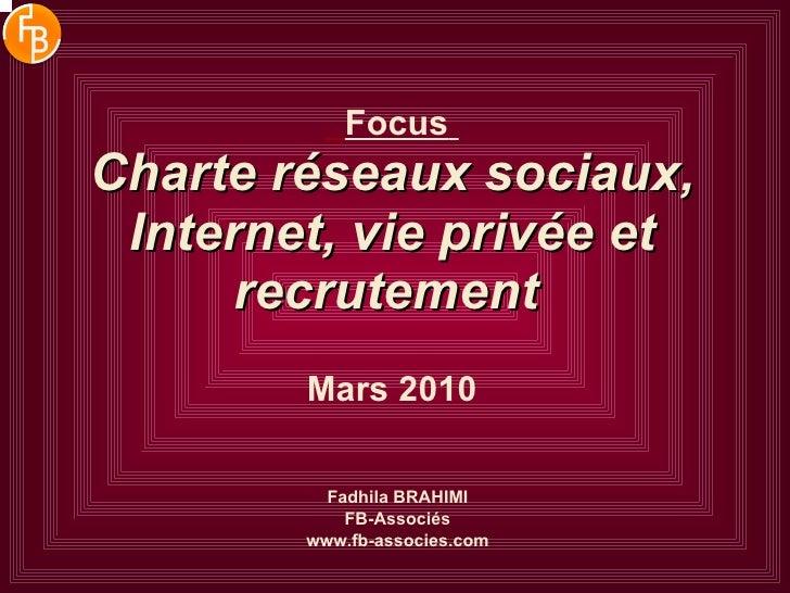 Focus   Charte réseaux sociaux, Internet, vie privée et recrutement   Mars 2010 Fadhila BRAHIMI FB-Associés www.fb-associe...