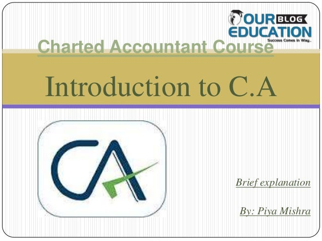 Introduction to C.A Brief explanation By: Piya Mishra Charted Accountant Course