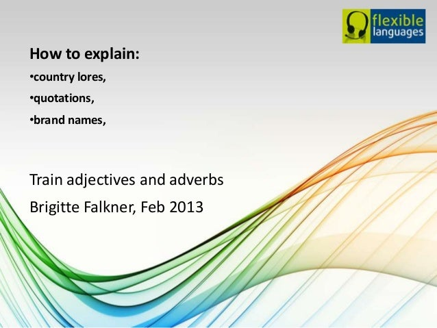 How to explain:•country lores,•quotations,•brand names,Train adjectives and adverbsBrigitte Falkner, Feb 2013