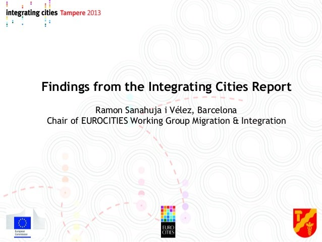 Findings from the Integrating Cities Report Ramon Sanahuja i Vélez, Barcelona Chair of EUROCITIES Working Group Migration ...