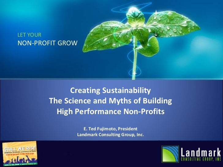 LET YOUR NON-PROFIT GROW Creating Sustainability The Science and Myths of Building High Performance Non-Profits E. Ted Fuj...