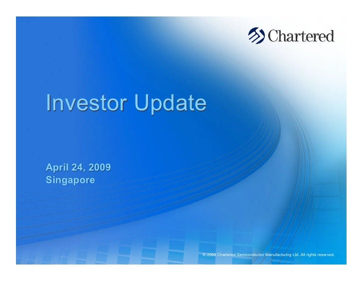 Investor Update  April 24, 2009 Singapore                      © 2009 Chartered Semiconductor Manufacturing Ltd. All right...