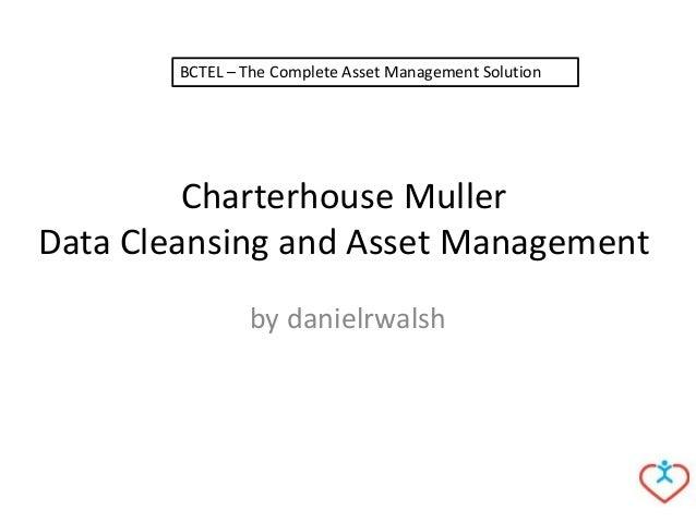 Charterhouse MullerData Cleansing and Asset Managementby danielrwalshBCTEL – The Complete Asset Management Solution