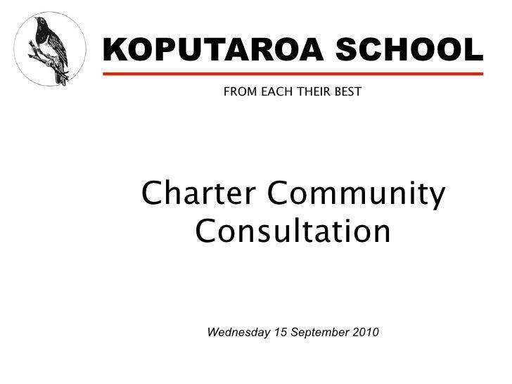 KOPUTAROA SCHOOL       FROM EACH THEIR BEST      Charter Community     Consultation      Wednesday 15 September 2010
