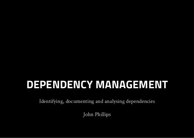 Identifying, documenting and analysing dependencies John Phillips DEPENDENCY MANAGEMENT