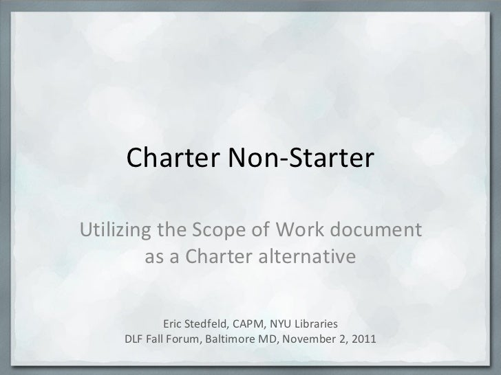 Charter Non-Starter Utilizing the Scope of Work document as a Charter alternative Eric Stedfeld, CAPM, NYU Libraries DLF F...