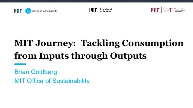 MIT Journey: Tackling Consumption from Inputs through Outputs Brian Goldberg MIT Office of Sustainability