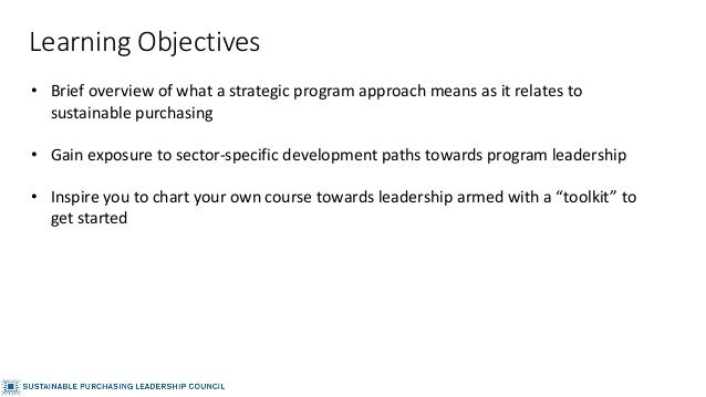 Learning Objectives • Brief overview of what a strategic program approach means as it relates to sustainable purchasing • ...