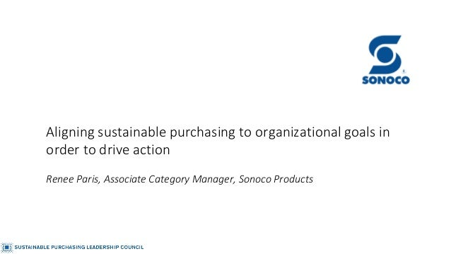 Aligning sustainable purchasing to organizational goals in order to drive action Renee Paris, Associate Category Manager, ...