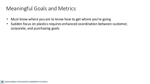 Meaningful Goals and Metrics • Must know where you are to know how to get where you're going • Sudden focus on plastics re...