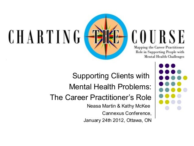 Supporting Clients with Mental Health Problems: The Career Practitioner's Role Neasa Martin & Kathy McKee Cannexus Confere...