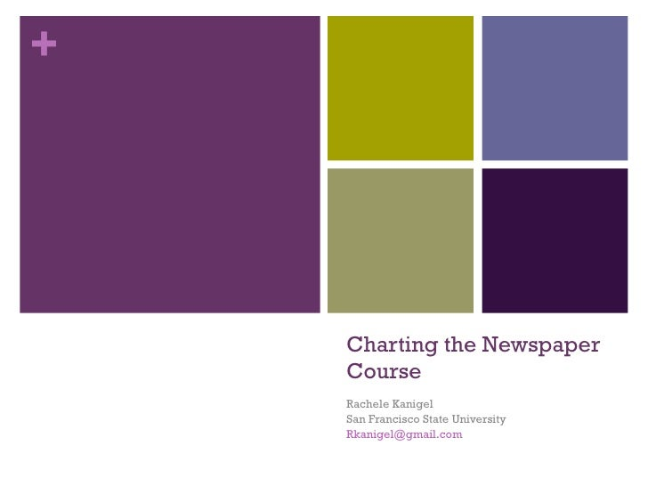 Charting the Newspaper Course Rachele Kanigel San Francisco State University [email_address]