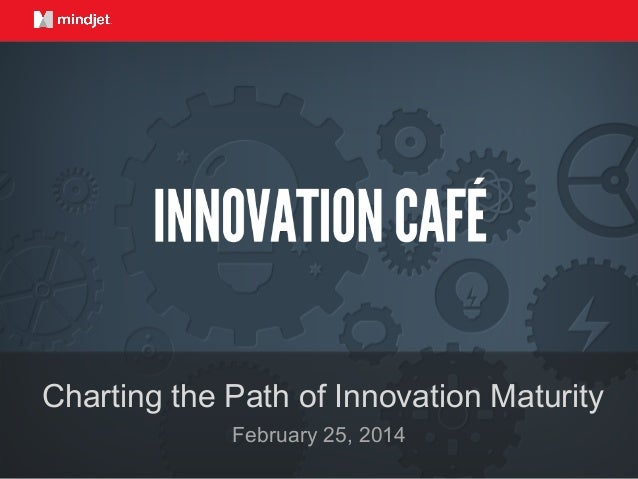 February 25, 2014 Charting the Path of Innovation Maturity