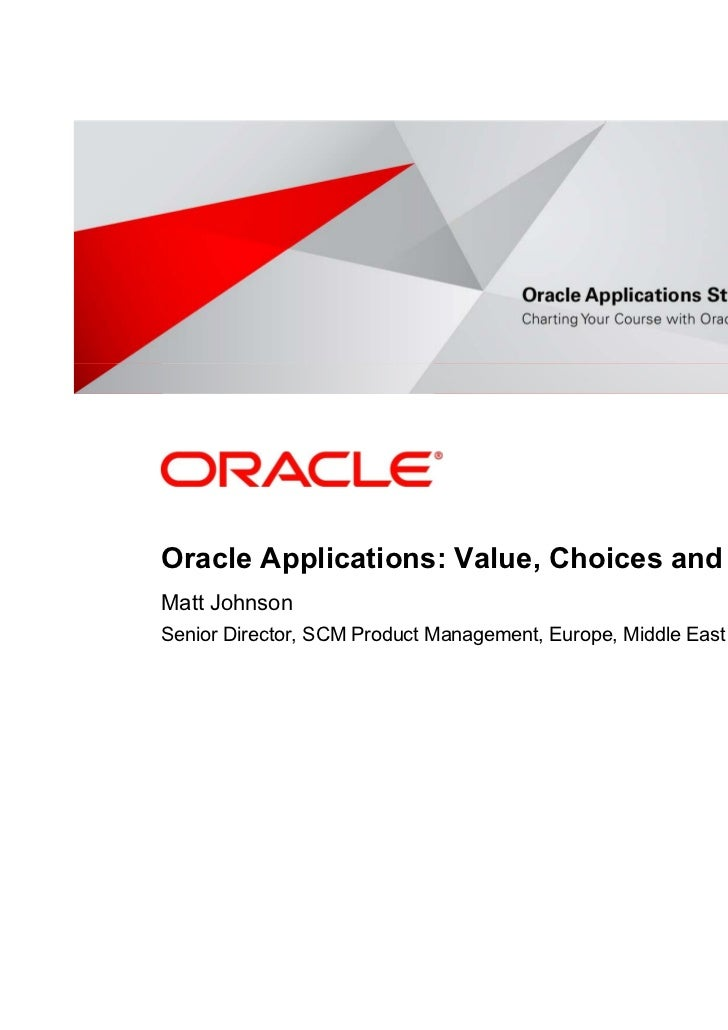 <Insert Picture Here>Oracle Applications: Value, Choices and RoadmapMatt JohnsonSenior Director, SCM Product Management, E...