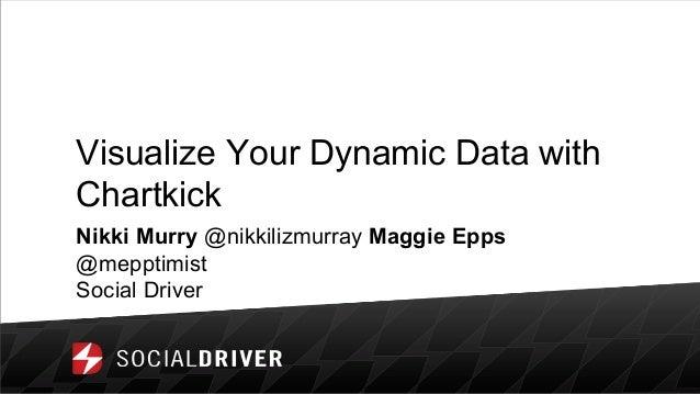 Visualize Your Dynamic Data with Chartkick Nikki Murry @nikkilizmurray Maggie Epps @mepptimist Social Driver