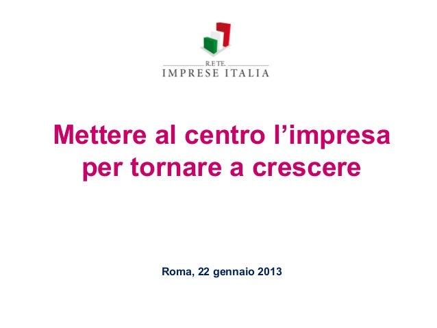 Mettere al centro l'impresa per tornare a crescere        Roma, 22 gennaio 2013
