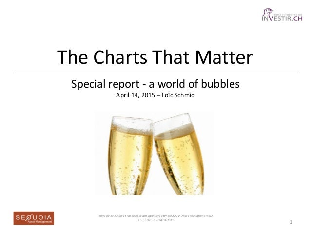 The Charts That Matter Special report - a world of bubbles April 14, 2015 – Loïc Schmid Investir.ch Charts That Matter are...