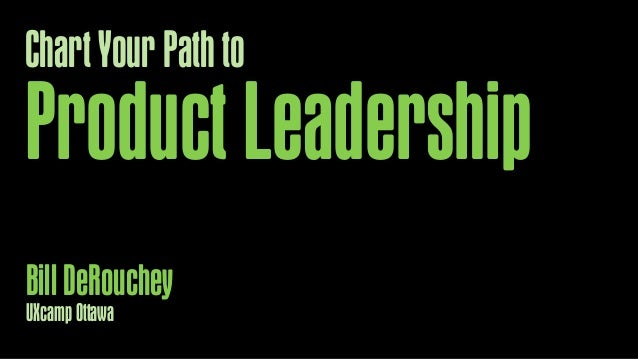 Chart Your Path to  Product Leadership Bill DeRouchey UXcamp Ottawa