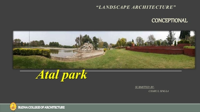 """Atal park """"LANDSCAPE ARCHITECTURE"""" SUBMITTED BY- CHARUL SINGLA CONCEPTIONAL BUDHACOLLEGEOF ARCHITECTURE"""