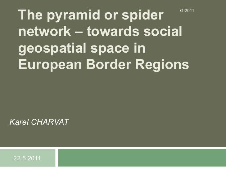 The pyramid or spider                       GI2011 network – towards social geospatial space in European Border RegionsKar...