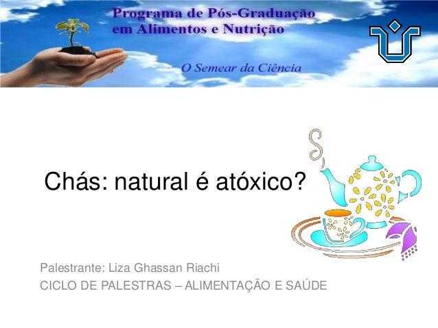 Chás: natural é atóxico? Palestrante: Liza Ghassan Riachi CICLO DE PALESTRAS – ALIMENTAÇÃO E SAÚDE