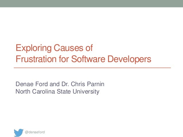 Exploring Causes of Frustration for Software Developers Denae Ford and Dr. Chris Parnin North Carolina State University @d...