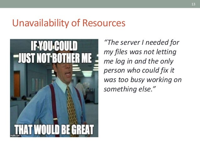 """13 Unavailability of Resources """"The server I needed for my files was not letting me log in and the only person who could f..."""