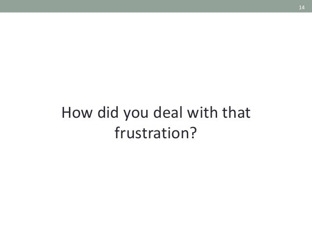 14 How did you deal with that frustration?