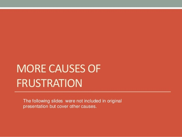 MORE CAUSES OF FRUSTRATION The following slides were not included in original presentation but cover other causes.