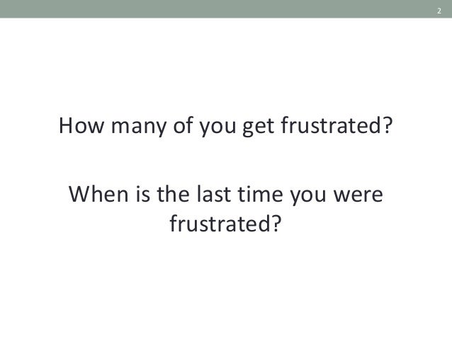 2 How many of you get frustrated? When is the last time you were frustrated?